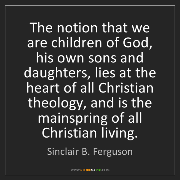 Sinclair B. Ferguson: The notion that we are children of God, his own sons...