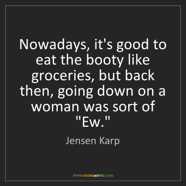 Jensen Karp: Nowadays, it's good to eat the booty like groceries,...