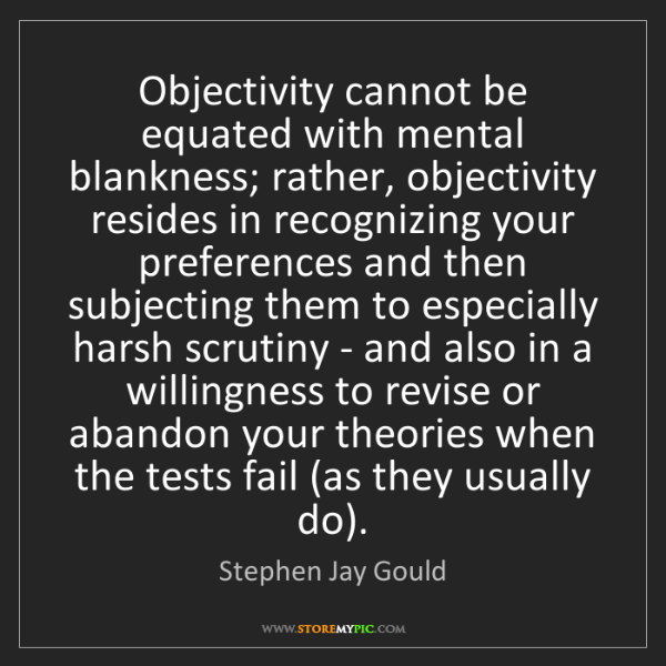 Stephen Jay Gould: Objectivity cannot be equated with mental blankness;...