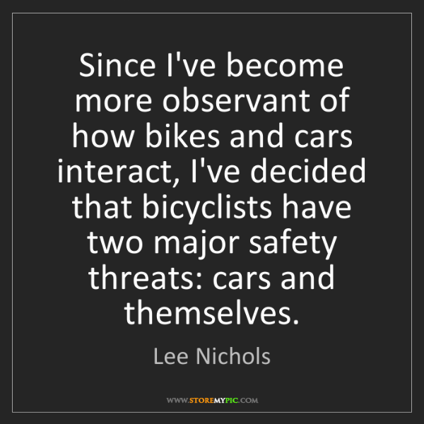 Lee Nichols: Since I've become more observant of how bikes and cars...