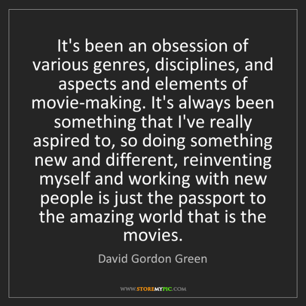 David Gordon Green: It's been an obsession of various genres, disciplines,...