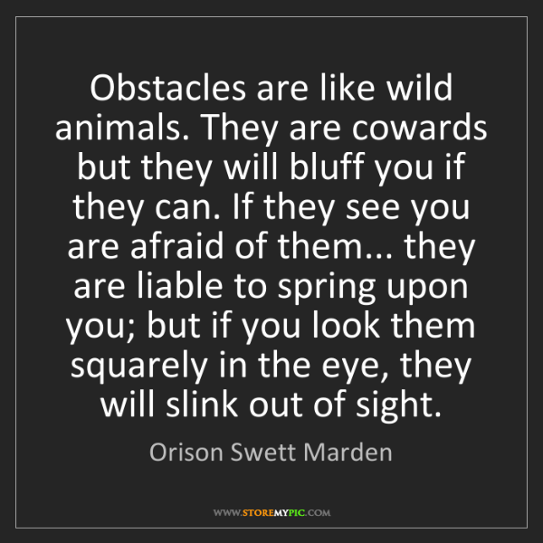 Orison Swett Marden: Obstacles are like wild animals. They are cowards but...