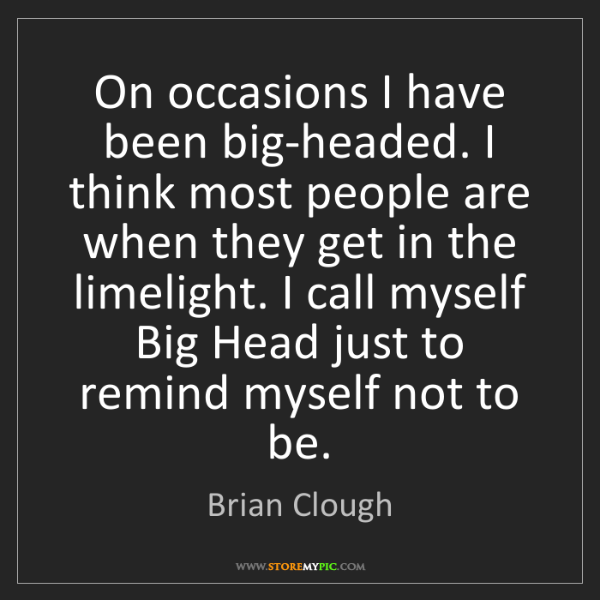 Brian Clough: On occasions I have been big-headed. I think most people...