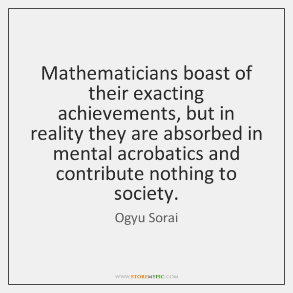 Mathematicians boast of their exacting achievements, but in reality they are absorbed ...