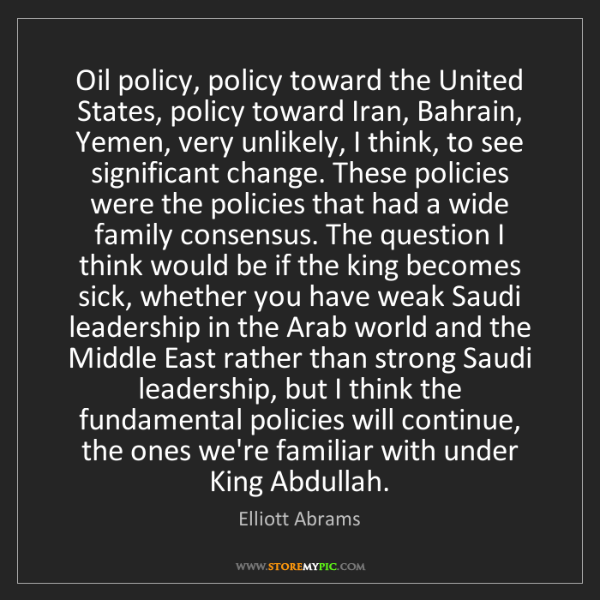 Elliott Abrams: Oil policy, policy toward the United States, policy toward...