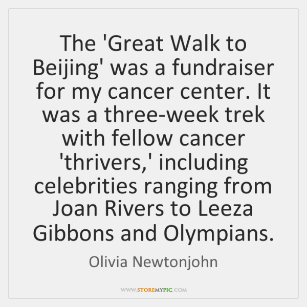 The 'Great Walk to Beijing' was a fundraiser for my cancer center. ...