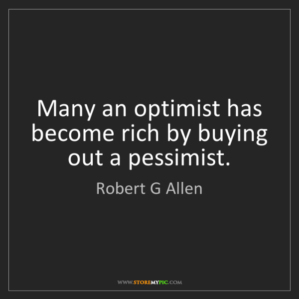 Robert G Allen: Many an optimist has become rich by buying out a pessimist.
