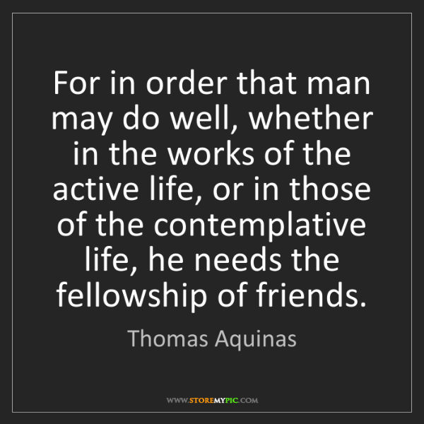 Thomas Aquinas: For in order that man may do well, whether in the works...