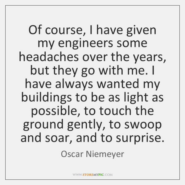 Of course, I have given my engineers some headaches over the years, ...