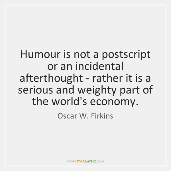Humour is not a postscript or an incidental afterthought - rather it ...