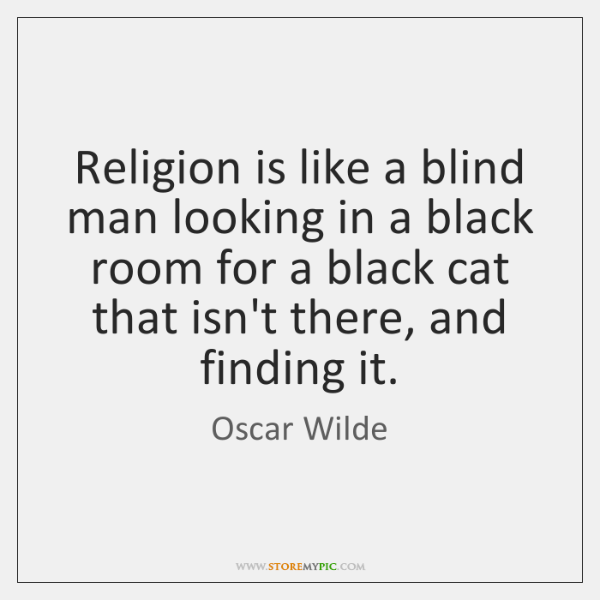 Religion is like a blind man looking in a black room for ...