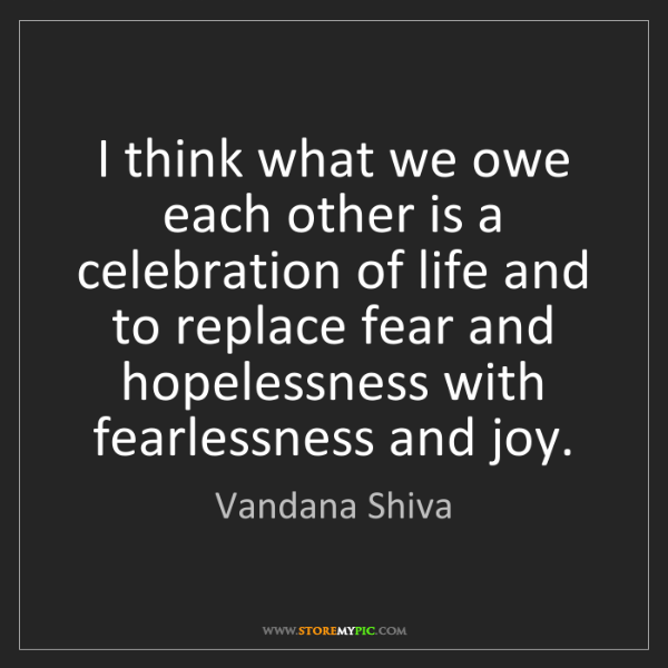 Vandana Shiva: I think what we owe each other is a celebration of life...