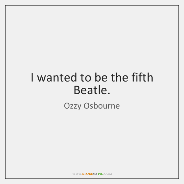I wanted to be the fifth Beatle.