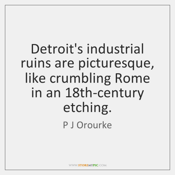 Detroit's industrial ruins are picturesque, like crumbling Rome in an 18th-century etching.