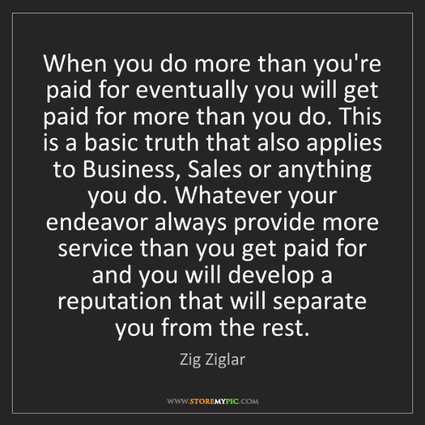 Zig Ziglar: When you do more than you're paid for eventually you...