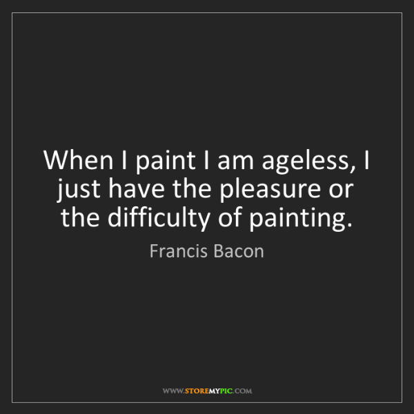 Francis Bacon: When I paint I am ageless, I just have the pleasure or...