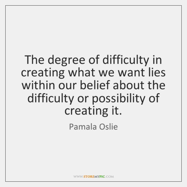 The degree of difficulty in creating what we want lies within our ...