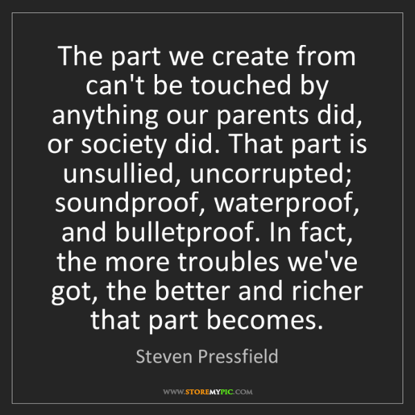 Steven Pressfield: The part we create from can't be touched by anything...