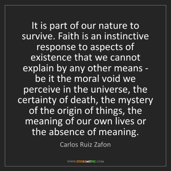 Carlos Ruiz Zafon: It is part of our nature to survive. Faith is an instinctive...