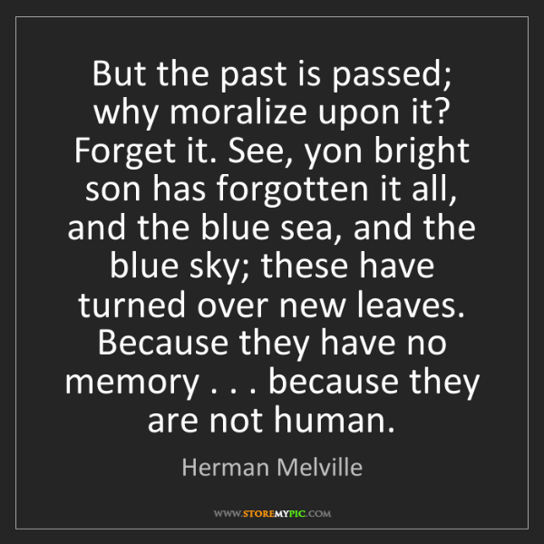Herman Melville: But the past is passed; why moralize upon it? Forget...