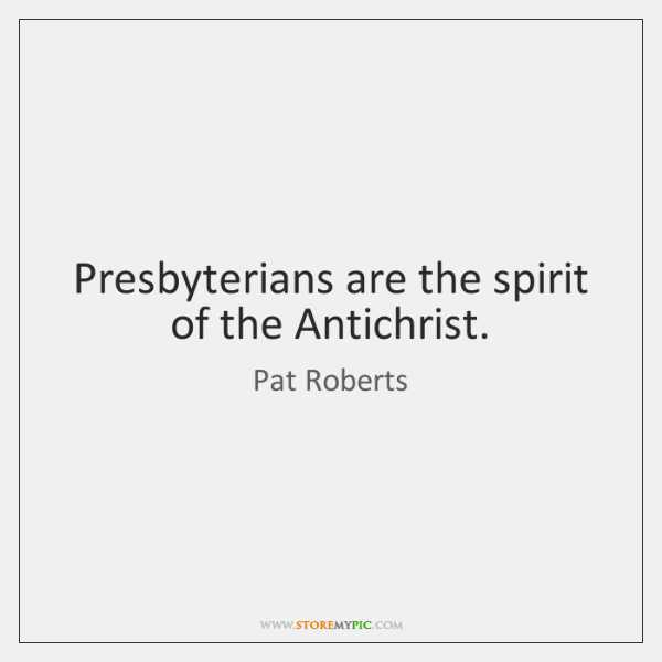 Presbyterians are the spirit of the Antichrist.