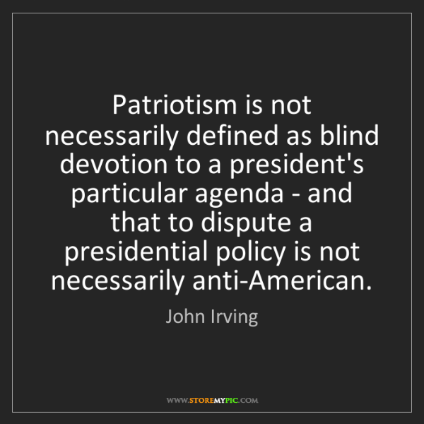 John Irving: Patriotism is not necessarily defined as blind devotion...