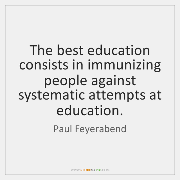 The best education consists in immunizing people against systematic attempts at education.