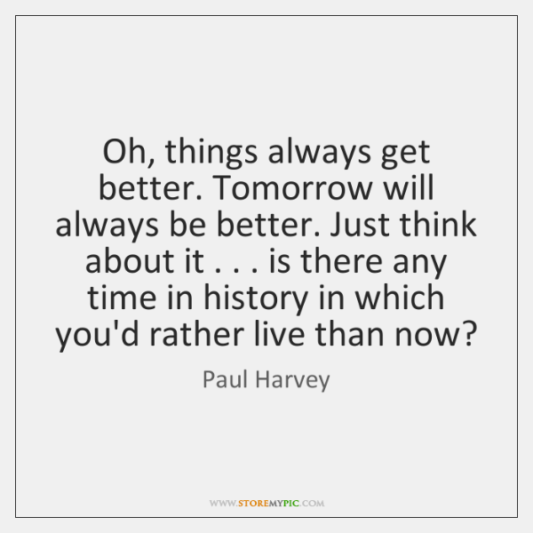 Oh, things always get better. Tomorrow will always be better. Just think ...