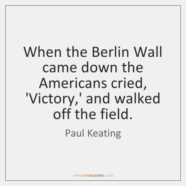 When the Berlin Wall came down the Americans cried, 'Victory,' and ...
