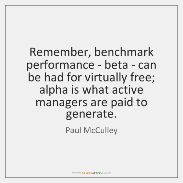 Remember, benchmark performance - beta - can be had for virtually free; ...