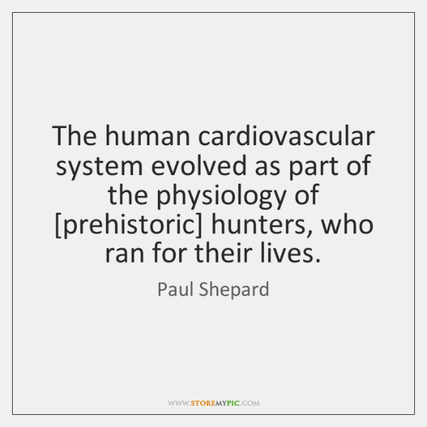 The human cardiovascular system evolved as part of the physiology of [prehistoric] ...