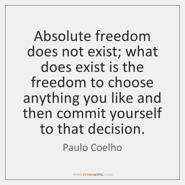 Absolute freedom does not exist; what does exist is the freedom to ...