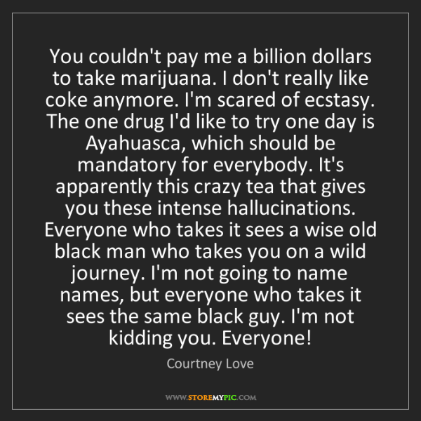 Courtney Love: You couldn't pay me a billion dollars to take marijuana....