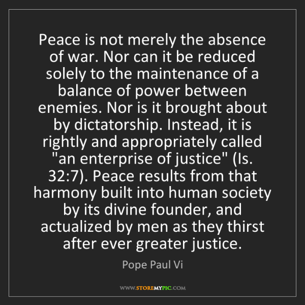 Pope Paul Vi: Peace is not merely the absence of war. Nor can it be...