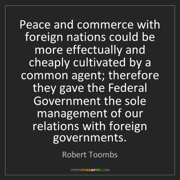 Robert Toombs: Peace and commerce with foreign nations could be more...