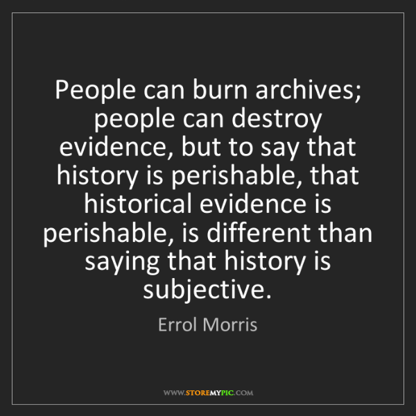 Errol Morris: People can burn archives; people can destroy evidence,...
