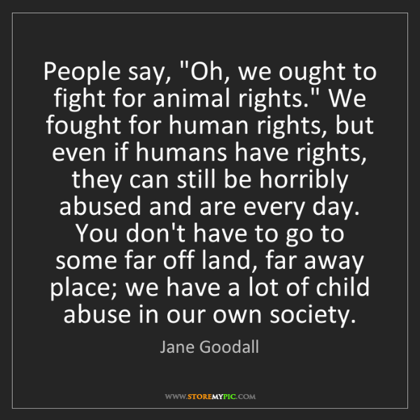 """Jane Goodall: People say, """"Oh, we ought to fight for animal rights.""""..."""