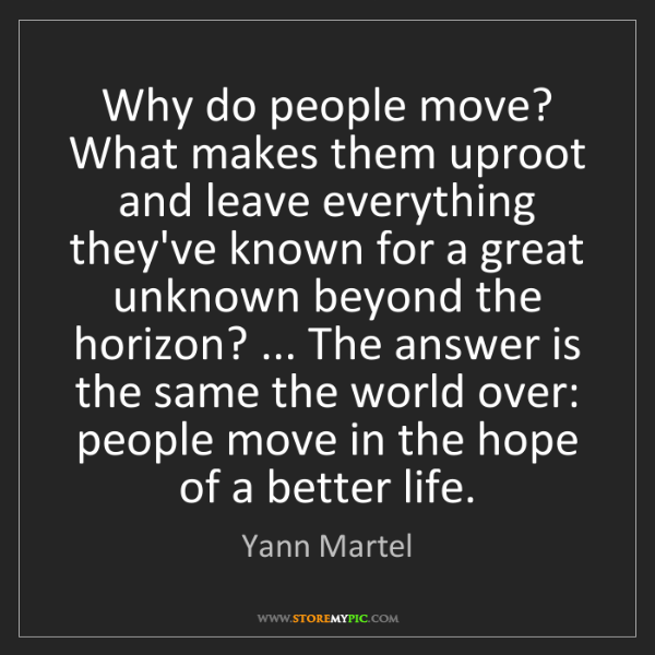 Yann Martel: Why do people move? What makes them uproot and leave...