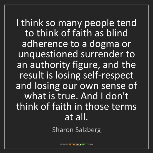 Sharon Salzberg: I think so many people tend to think of faith as blind...