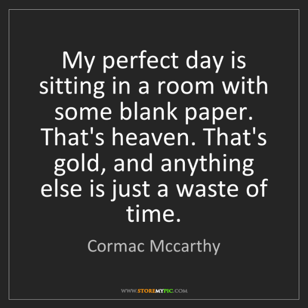 Cormac Mccarthy: My perfect day is sitting in a room with some blank paper....