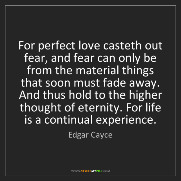 Edgar Cayce: For perfect love casteth out fear, and fear can only...