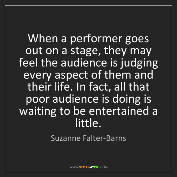 Suzanne Falter-Barns: When a performer goes out on a stage, they may feel the...