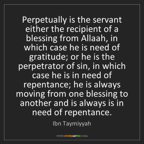 Ibn Taymiyyah: Perpetually is the servant either the recipient of a...