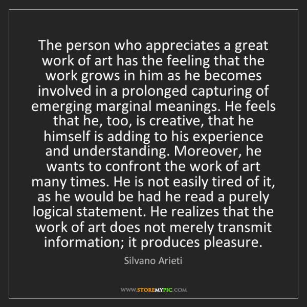 Silvano Arieti: The person who appreciates a great work of art has the...