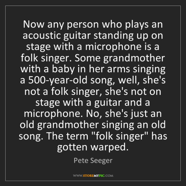 Pete Seeger: Now any person who plays an acoustic guitar standing...