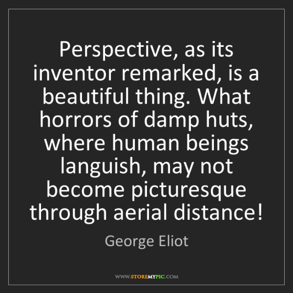 George Eliot: Perspective, as its inventor remarked, is a beautiful...