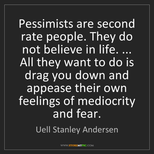 Uell Stanley Andersen: Pessimists are second rate people. They do not believe...