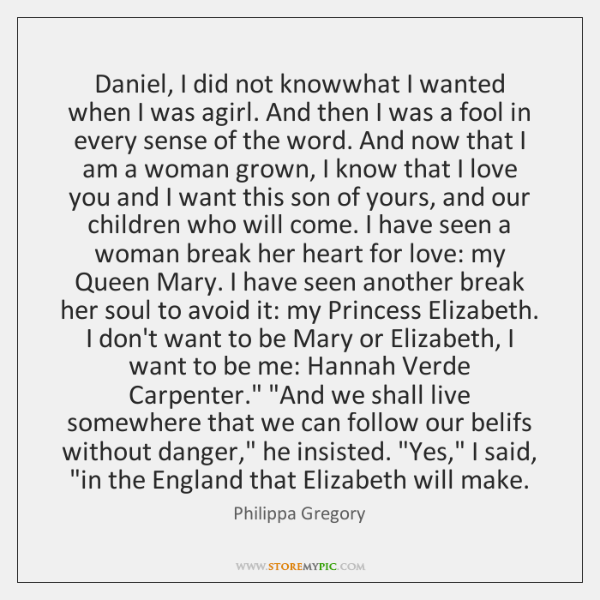 Daniel, I did not knowwhat I wanted when I was agirl. And ...