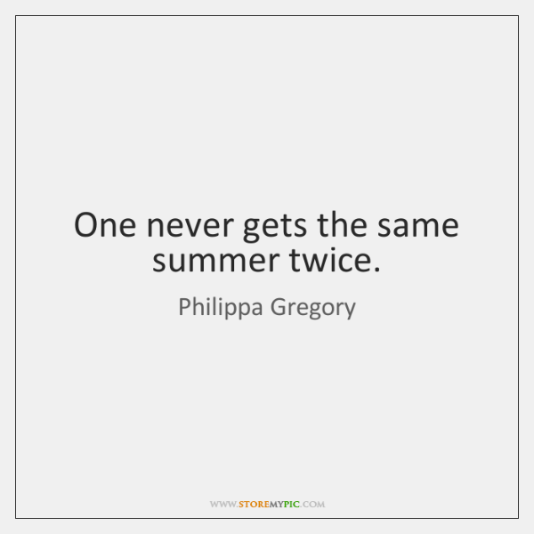 One never gets the same summer twice.