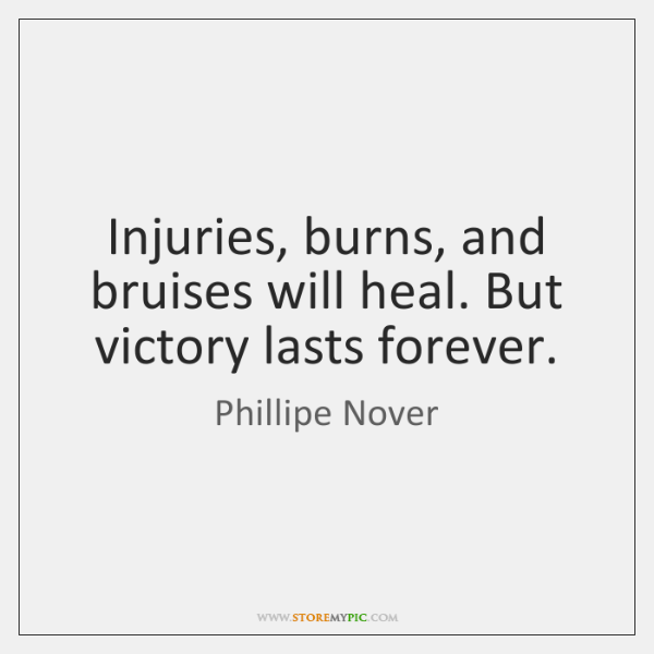 Injuries, burns, and bruises will heal. But victory lasts forever.